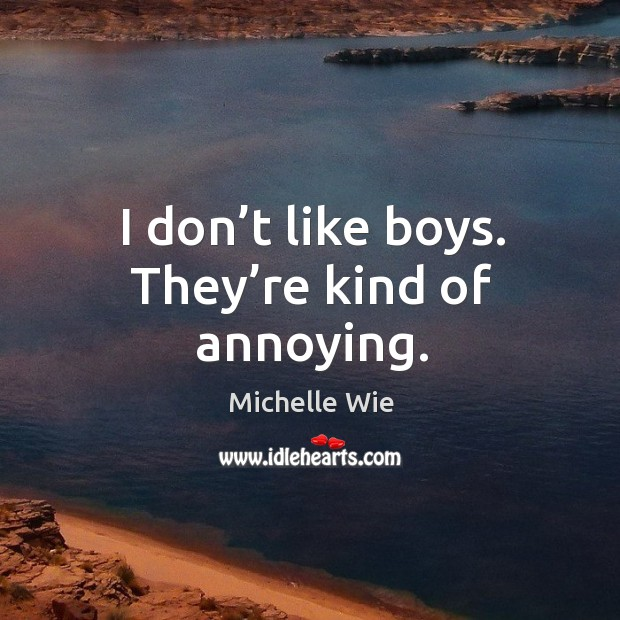 I don't like boys. They're kind of annoying. Image