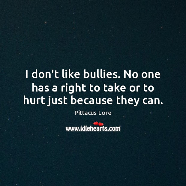 I don't like bullies. No one has a right to take or to hurt just because they can. Pittacus Lore Picture Quote