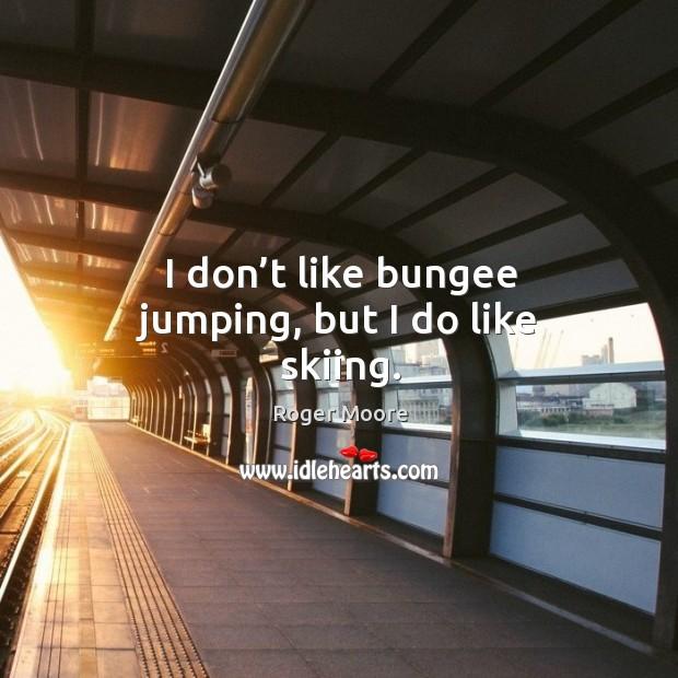 I don't like bungee jumping, but I do like skiing. Image