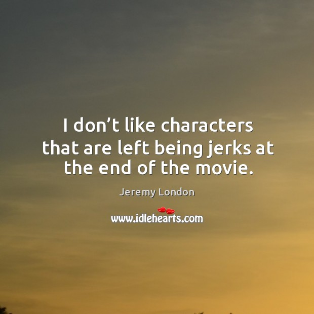 I don't like characters that are left being jerks at the end of the movie. Image