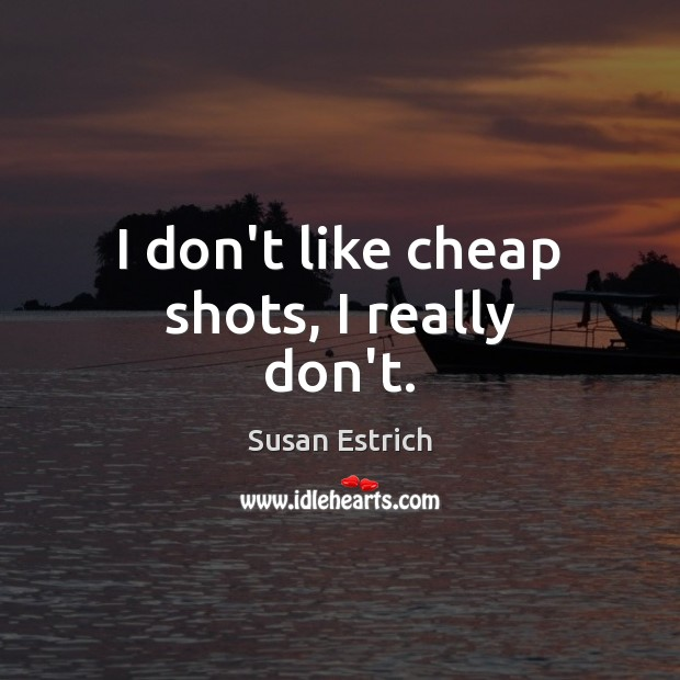 I don't like cheap shots, I really don't. Susan Estrich Picture Quote