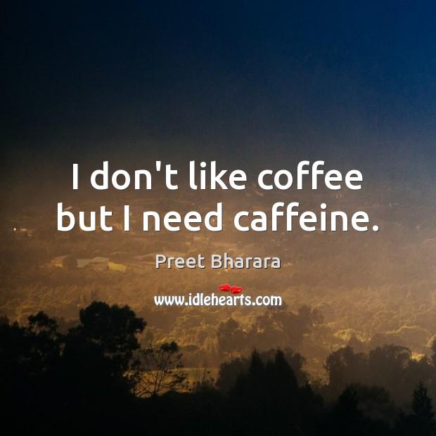 I don't like coffee but I need caffeine. Image