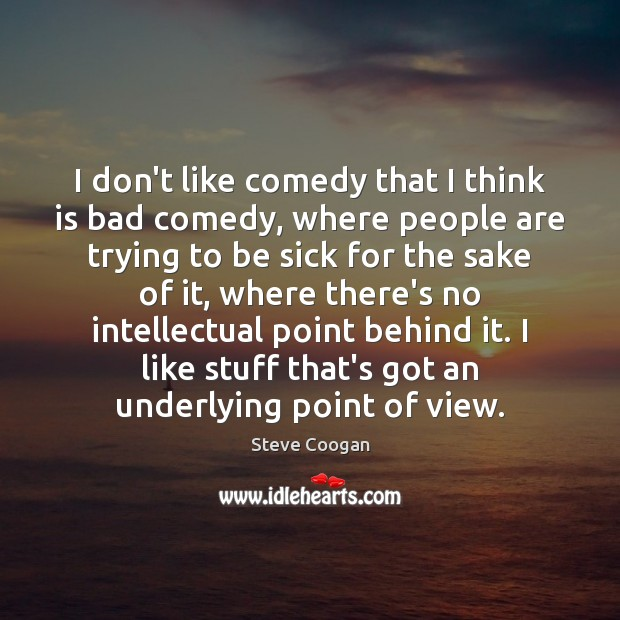 I don't like comedy that I think is bad comedy, where people Steve Coogan Picture Quote