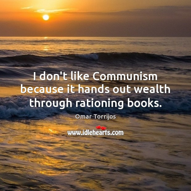 I don't like Communism because it hands out wealth through rationing books. Omar Torrijos Picture Quote