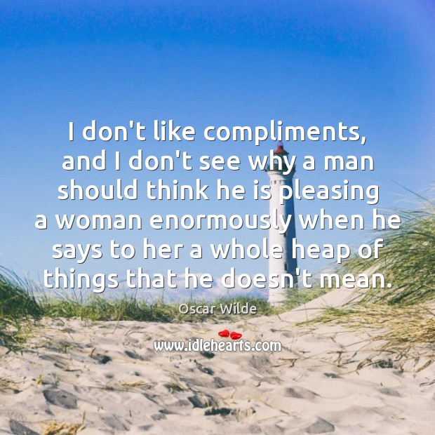 Image, I don't like compliments, and I don't see why a man should