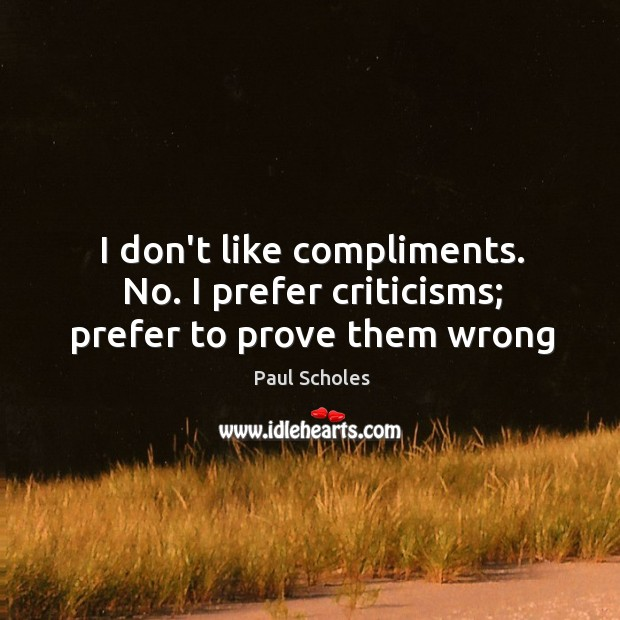 I don't like compliments. No. I prefer criticisms; prefer to prove them wrong Image
