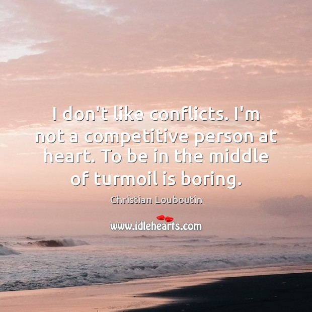 I don't like conflicts. I'm not a competitive person at heart. To Christian Louboutin Picture Quote