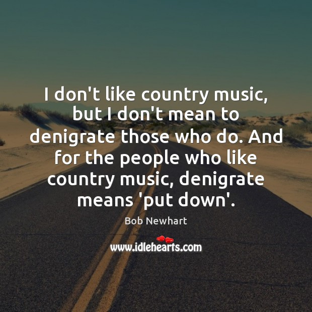 I don't like country music, but I don't mean to denigrate those Bob Newhart Picture Quote