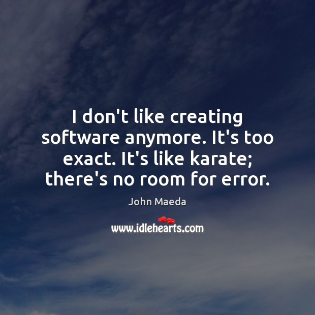 I don't like creating software anymore. It's too exact. It's like karate; Image