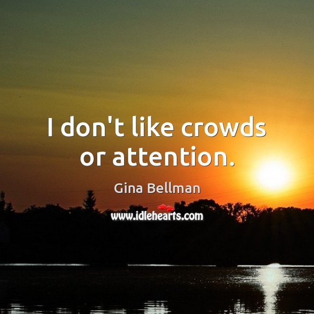 I don't like crowds or attention. Gina Bellman Picture Quote