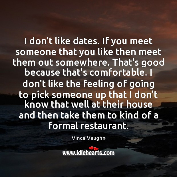 I don't like dates. If you meet someone that you like then Image