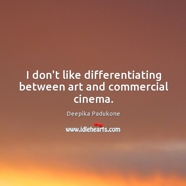 I don't like differentiating between art and commercial cinema. Deepika Padukone Picture Quote