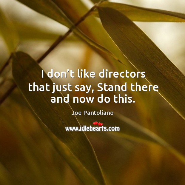 I don't like directors that just say, stand there and now do this. Image