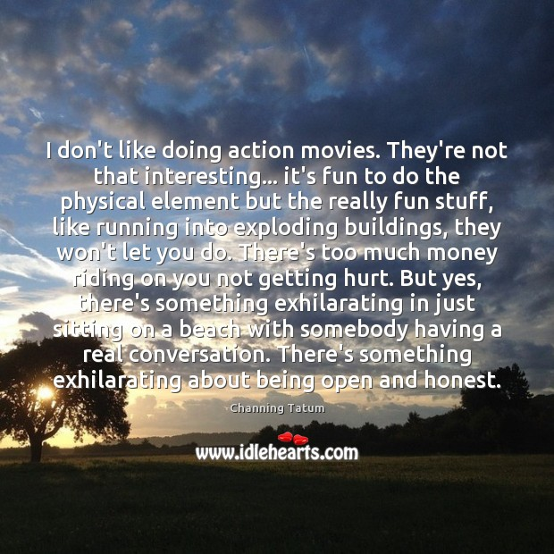 Image, I don't like doing action movies. They're not that interesting… it's fun