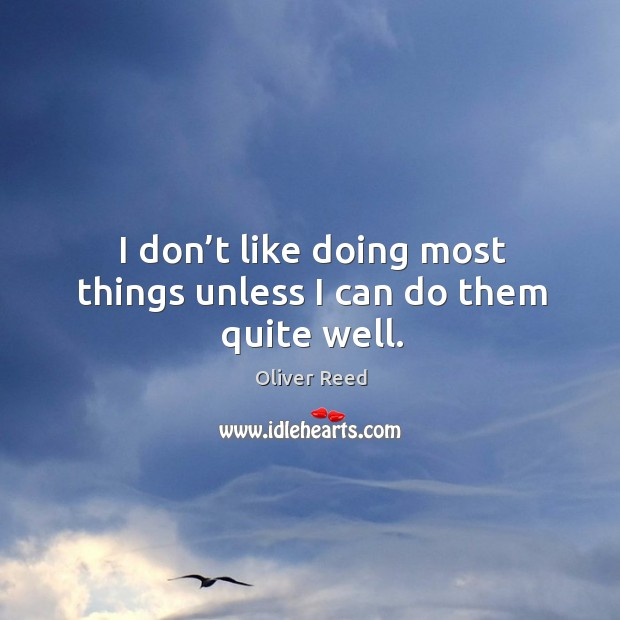 I don't like doing most things unless I can do them quite well. Image