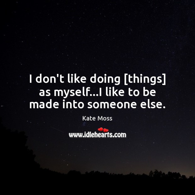 I don't like doing [things] as myself…I like to be made into someone else. Kate Moss Picture Quote