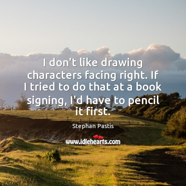 I don't like drawing characters facing right. If I tried to do Stephan Pastis Picture Quote