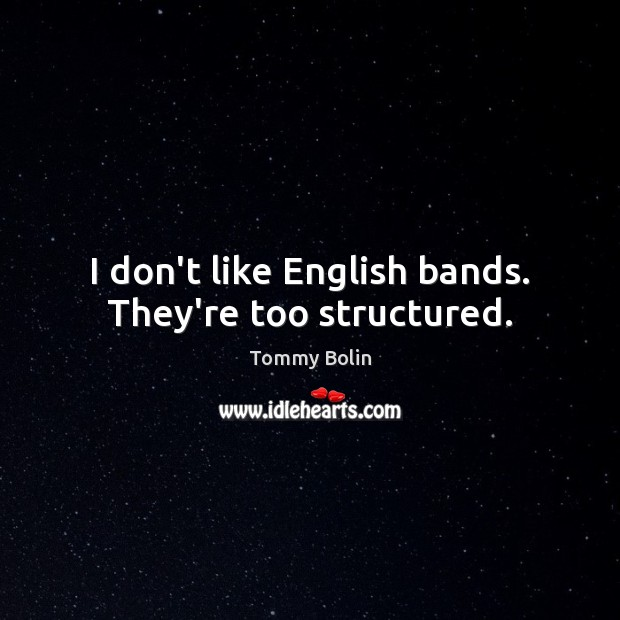 I don't like English bands. They're too structured. Image