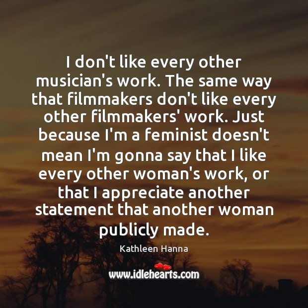 I don't like every other musician's work. The same way that filmmakers Kathleen Hanna Picture Quote