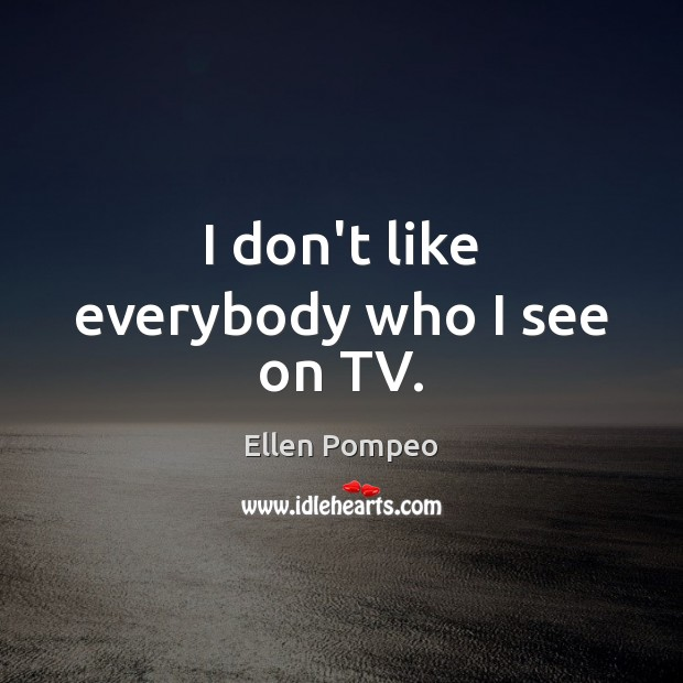 I don't like everybody who I see on TV. Image