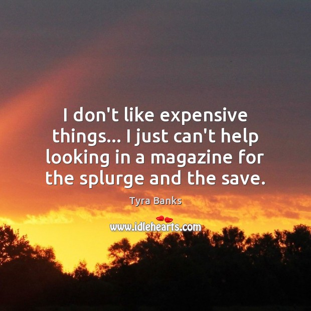 I don't like expensive things… I just can't help looking in a Image