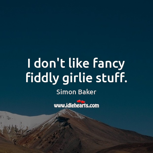 I don't like fancy fiddly girlie stuff. Simon Baker Picture Quote