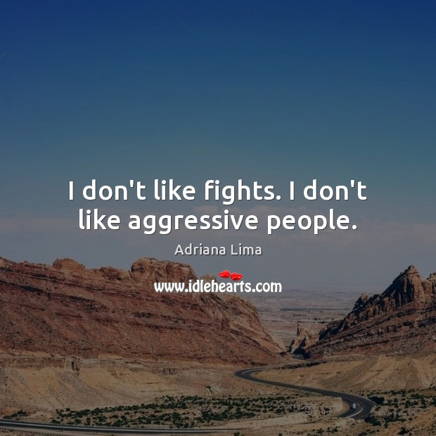 Image, I don't like fights. I don't like aggressive people.