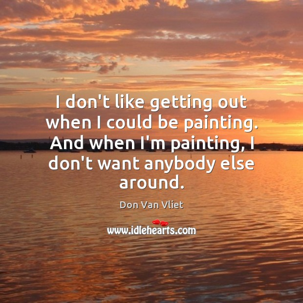 Image, I don't like getting out when I could be painting. And when