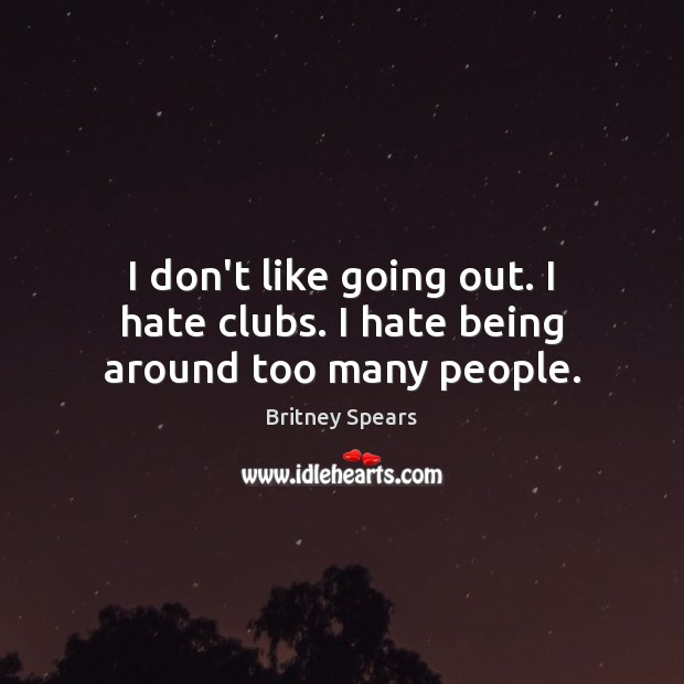 Image, I don't like going out. I hate clubs. I hate being around too many people.
