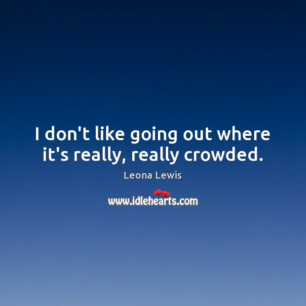 I don't like going out where it's really, really crowded. Image