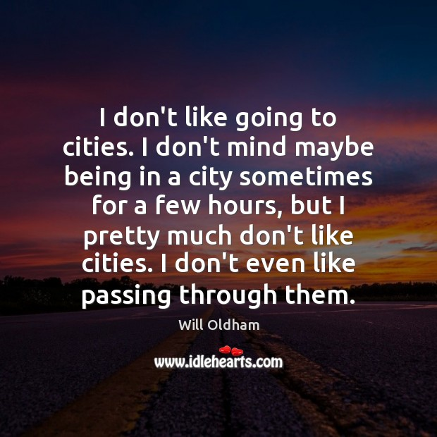 I don't like going to cities. I don't mind maybe being in Image