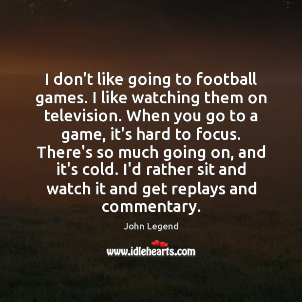 I don't like going to football games. I like watching them on Football Quotes Image