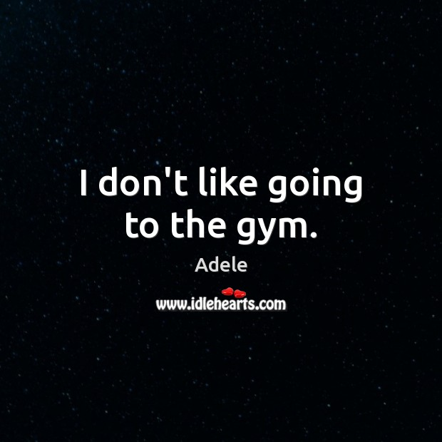 I don't like going to the gym. Adele Picture Quote