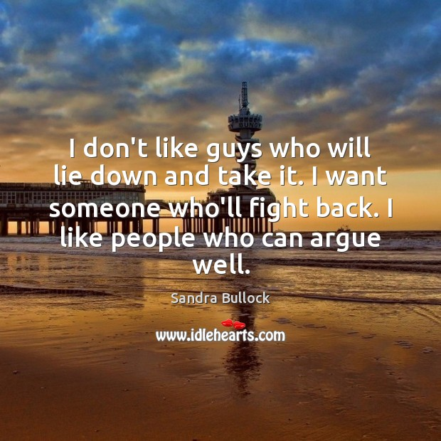 I don't like guys who will lie down and take it. I Sandra Bullock Picture Quote