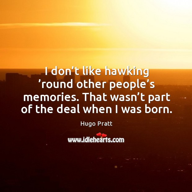 I don't like hawking 'round other people's memories. That wasn't part of the deal when I was born. Hugo Pratt Picture Quote