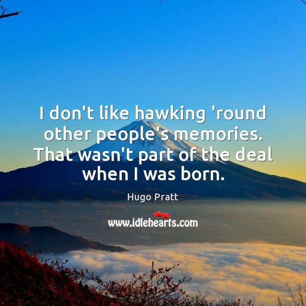 I don't like hawking 'round other people's memories. That wasn't part of Hugo Pratt Picture Quote