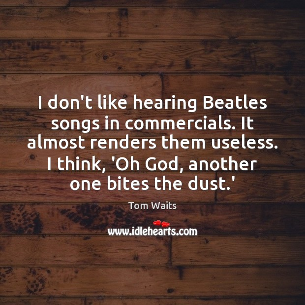 Image, I don't like hearing Beatles songs in commercials. It almost renders them