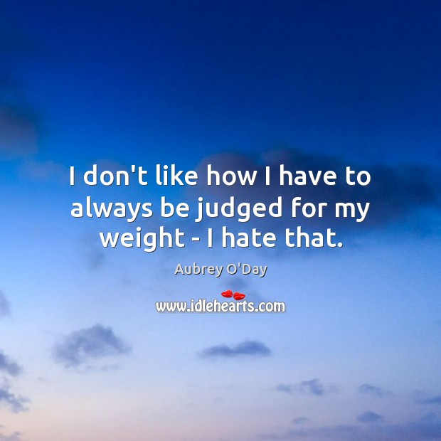 I don't like how I have to always be judged for my weight – I hate that. Aubrey O'Day Picture Quote