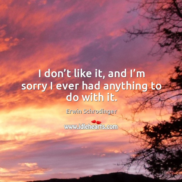 I don't like it, and I'm sorry I ever had anything to do with it. Erwin Schrodinger Picture Quote