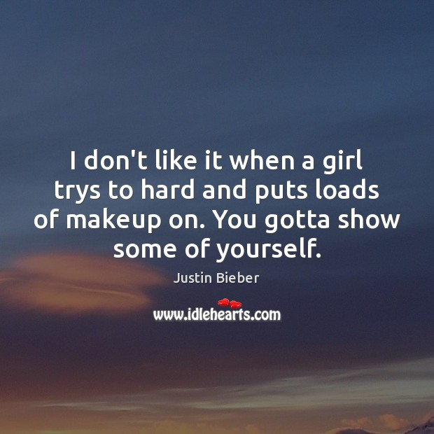 I don't like it when a girl trys to hard and puts Image