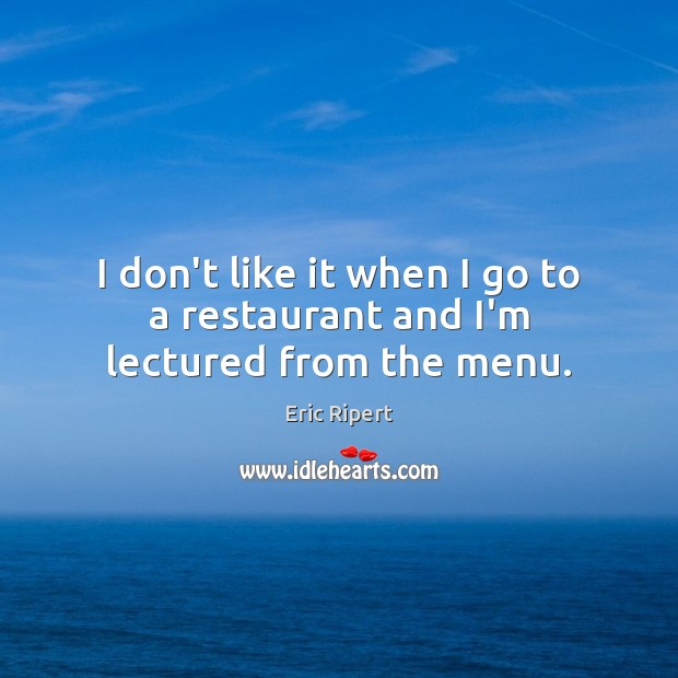 I don't like it when I go to a restaurant and I'm lectured from the menu. Image