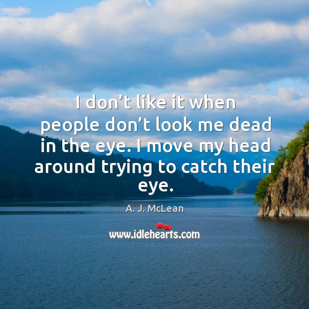 I don't like it when people don't look me dead in the eye. Image