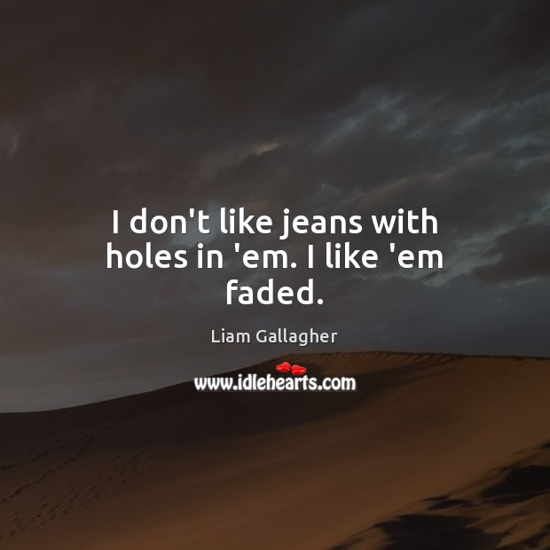 I don't like jeans with holes in 'em. I like 'em faded. Image