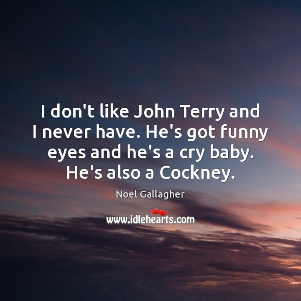 I don't like John Terry and I never have. He's got funny Noel Gallagher Picture Quote