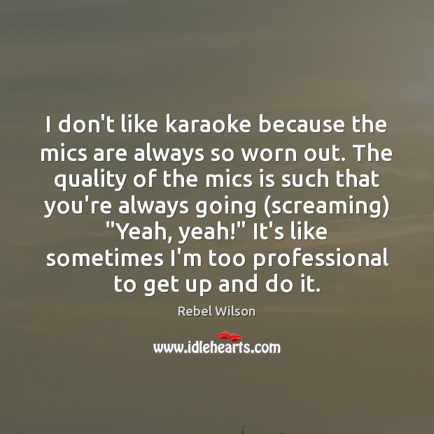 I don't like karaoke because the mics are always so worn out. Image