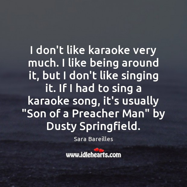 I don't like karaoke very much. I like being around it, but Sara Bareilles Picture Quote