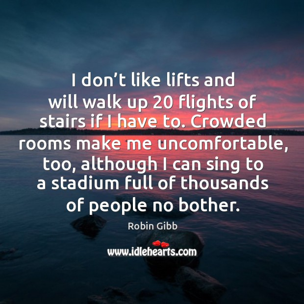 I don't like lifts and will walk up 20 flights of stairs if I have to. Robin Gibb Picture Quote