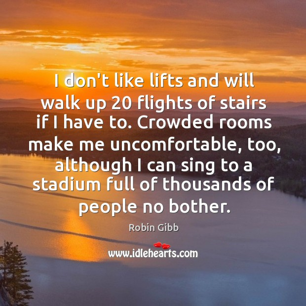 I don't like lifts and will walk up 20 flights of stairs if Robin Gibb Picture Quote