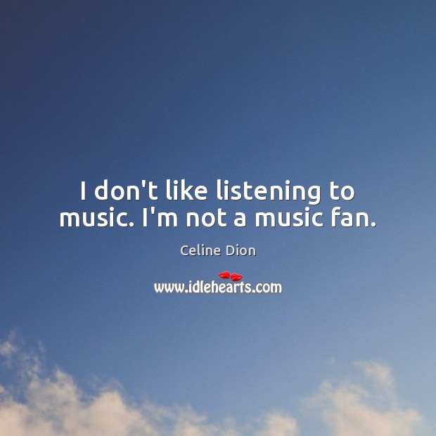 I don't like listening to music. I'm not a music fan. Celine Dion Picture Quote