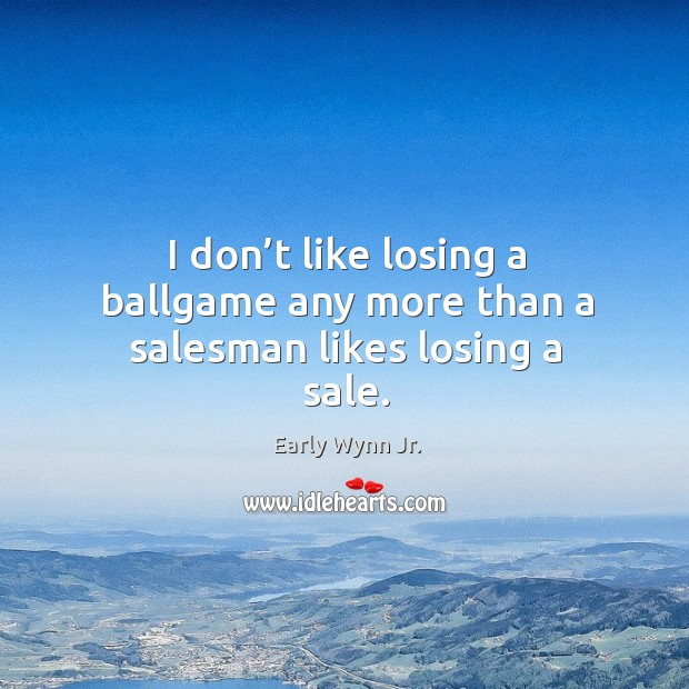 I don't like losing a ballgame any more than a salesman likes losing a sale. Image